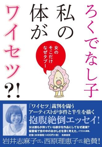 ろくでなし子の最新書籍「私の体がワイセツ?!: 女のそこだけなぜタブー (筑摩書房刊) 」はコチラから購入できます。≪こちらは活字本になります。≫
